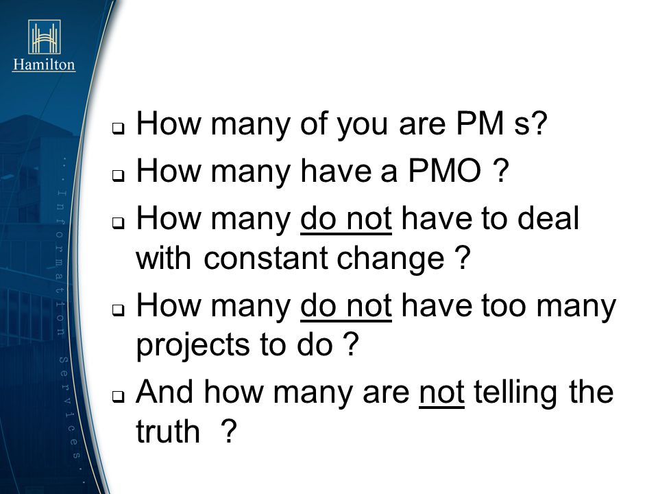 How many of you are PM s? How many have a PMO ? How many do not have to deal with constant change ? How many do not have too many projects to do ? And