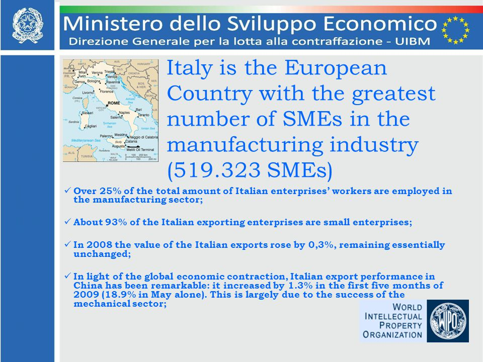 Italy is the European Country with the greatest number of SMEs in the manufacturing industry (519.323 SMEs) Over 25% of the total amount of Italian enterprises workers are employed in the manufacturing sector; About 93% of the Italian exporting enterprises are small enterprises; In 2008 the value of the Italian exports rose by 0,3%, remaining essentially unchanged; In light of the global economic contraction, Italian export performance in China has been remarkable: it increased by 1.3% in the first five months of 2009 (18.9% in May alone).