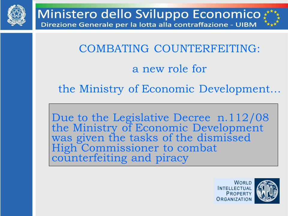 COMBATING COUNTERFEITING: a new role for the Ministry of Economic Development… Due to the Legislative Decree n.112/08 the Ministry of Economic Development was given the tasks of the dismissed High Commissioner to combat counterfeiting and piracy