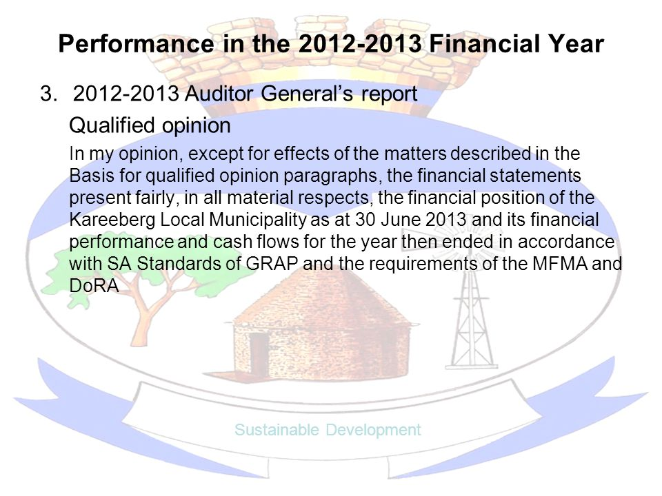 Performance in the 2012-2013 Financial Year 3.2012-2013 Auditor Generals report Qualified opinion In my opinion, except for effects of the matters described in the Basis for qualified opinion paragraphs, the financial statements present fairly, in all material respects, the financial position of the Kareeberg Local Municipality as at 30 June 2013 and its financial performance and cash flows for the year then ended in accordance with SA Standards of GRAP and the requirements of the MFMA and DoRA Sustainable Development
