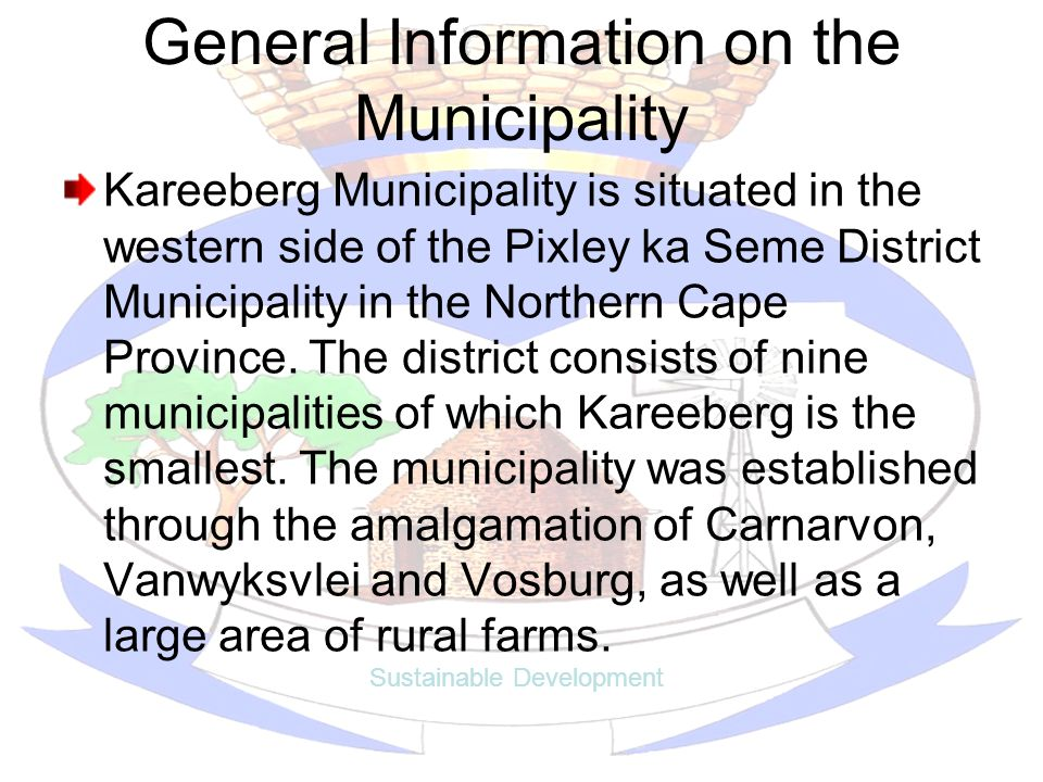 General Information on the Municipality Kareeberg Municipality is situated in the western side of the Pixley ka Seme District Municipality in the Northern Cape Province.