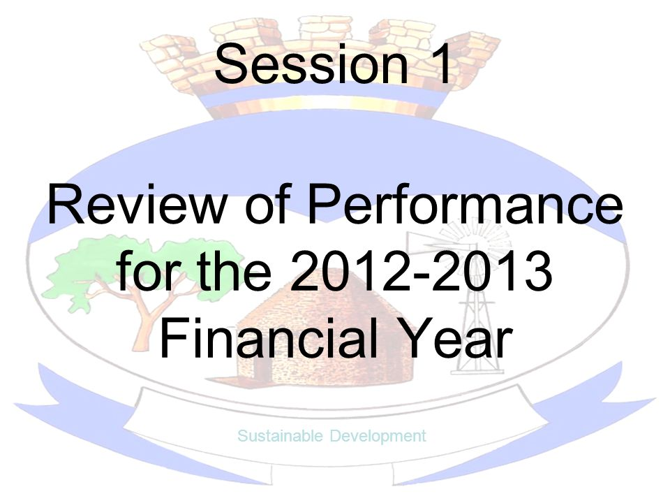 Session 1 Review of Performance for the 2012-2013 Financial Year Sustainable Development