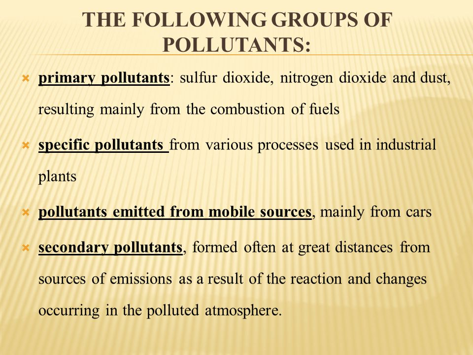 THE FOLLOWING GROUPS OF POLLUTANTS: primary pollutants: sulfur dioxide, nitrogen dioxide and dust, resulting mainly from the combustion of fuels specific pollutants from various processes used in industrial plants pollutants emitted from mobile sources, mainly from cars secondary pollutants, formed often at great distances from sources of emissions as a result of the reaction and changes occurring in the polluted atmosphere.