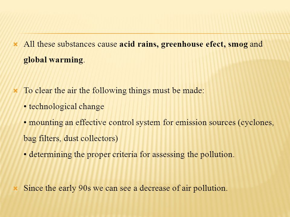 All these substances cause acid rains, greenhouse efect, smog and global warming. To clear the air the following things must be made: technological ch