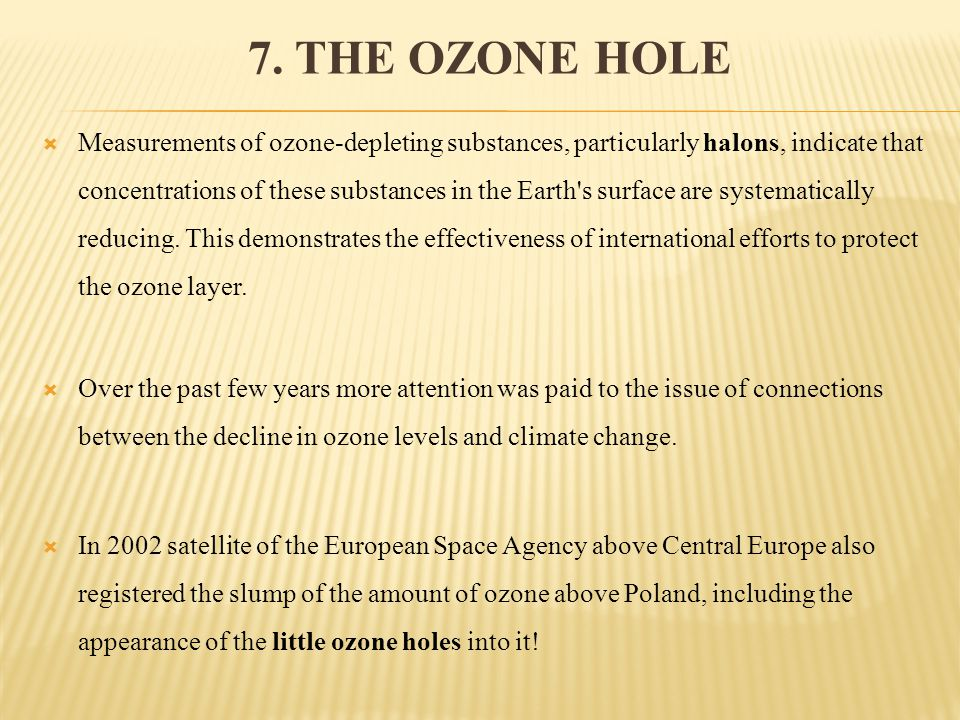 7. THE OZONE HOLE Measurements of ozone-depleting substances, particularly halons, indicate that concentrations of these substances in the Earth's sur