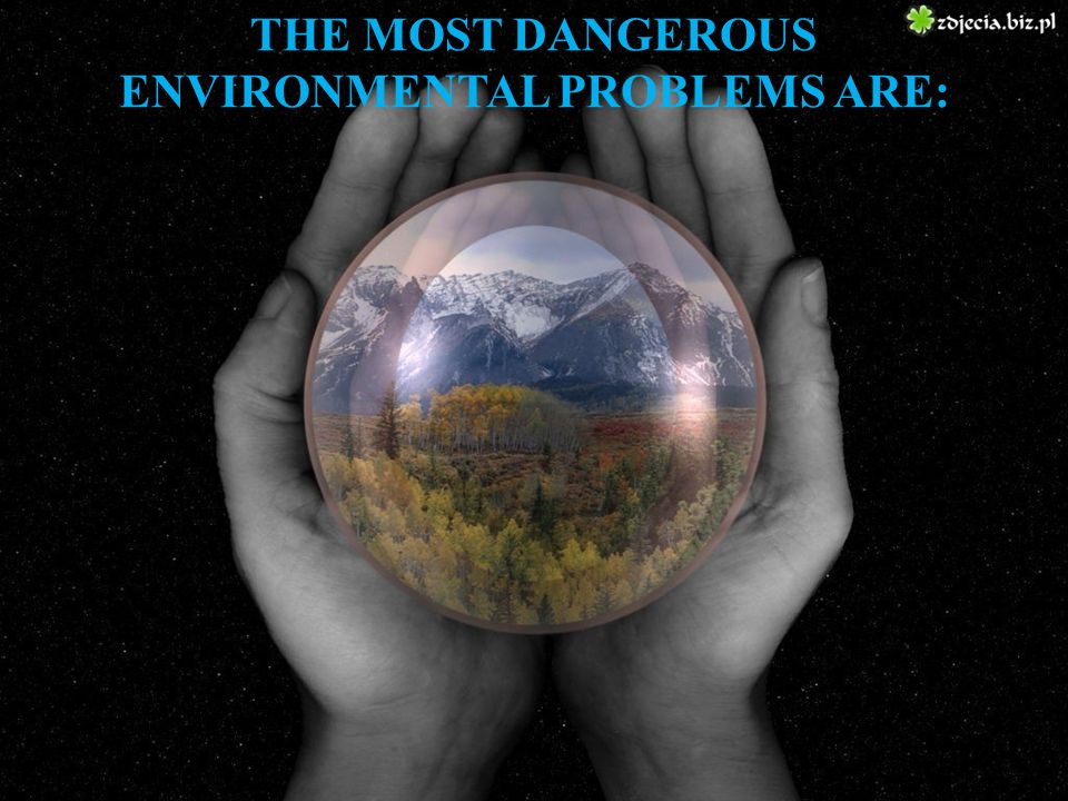 THE MOST DANGEROUS ENVIRONMENTAL PROBLEMS ARE: