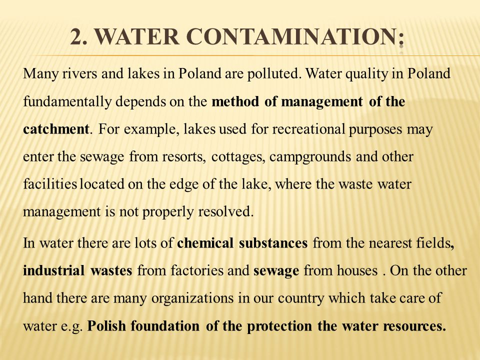 Many rivers and lakes in Poland are polluted. Water quality in Poland fundamentally depends on the method of management of the catchment. For example,