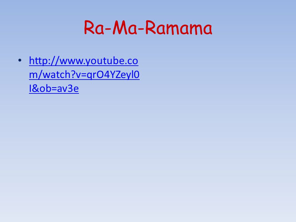 Ra-Ma-Ramama http://www.youtube.co m/watch v=qrO4YZeyl0 I&ob=av3e http://www.youtube.co m/watch v=qrO4YZeyl0 I&ob=av3e