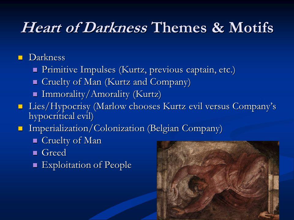 Heart of Darkness Themes & Motifs Darkness Darkness Primitive Impulses (Kurtz, previous captain, etc.) Primitive Impulses (Kurtz, previous captain, etc.) Cruelty of Man (Kurtz and Company) Cruelty of Man (Kurtz and Company) Immorality/Amorality (Kurtz) Immorality/Amorality (Kurtz) Lies/Hypocrisy (Marlow chooses Kurtz evil versus Companys hypocritical evil) Lies/Hypocrisy (Marlow chooses Kurtz evil versus Companys hypocritical evil) Imperialization/Colonization (Belgian Company) Imperialization/Colonization (Belgian Company) Cruelty of Man Cruelty of Man Greed Greed Exploitation of People Exploitation of People