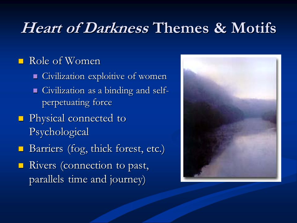 Heart of Darkness Themes & Motifs Role of Women Role of Women Civilization exploitive of women Civilization exploitive of women Civilization as a binding and self- perpetuating force Civilization as a binding and self- perpetuating force Physical connected to Psychological Physical connected to Psychological Barriers (fog, thick forest, etc.) Barriers (fog, thick forest, etc.) Rivers (connection to past, parallels time and journey) Rivers (connection to past, parallels time and journey)