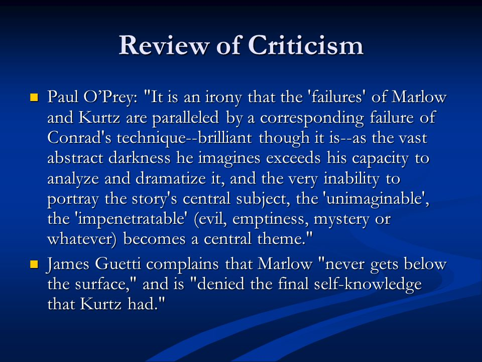 Review of Criticism Paul OPrey: It is an irony that the failures of Marlow and Kurtz are paralleled by a corresponding failure of Conrad s technique--brilliant though it is--as the vast abstract darkness he imagines exceeds his capacity to analyze and dramatize it, and the very inability to portray the story s central subject, the unimaginable , the impenetratable (evil, emptiness, mystery or whatever) becomes a central theme. Paul OPrey: It is an irony that the failures of Marlow and Kurtz are paralleled by a corresponding failure of Conrad s technique--brilliant though it is--as the vast abstract darkness he imagines exceeds his capacity to analyze and dramatize it, and the very inability to portray the story s central subject, the unimaginable , the impenetratable (evil, emptiness, mystery or whatever) becomes a central theme. James Guetti complains that Marlow never gets below the surface, and is denied the final self-knowledge that Kurtz had. James Guetti complains that Marlow never gets below the surface, and is denied the final self-knowledge that Kurtz had.