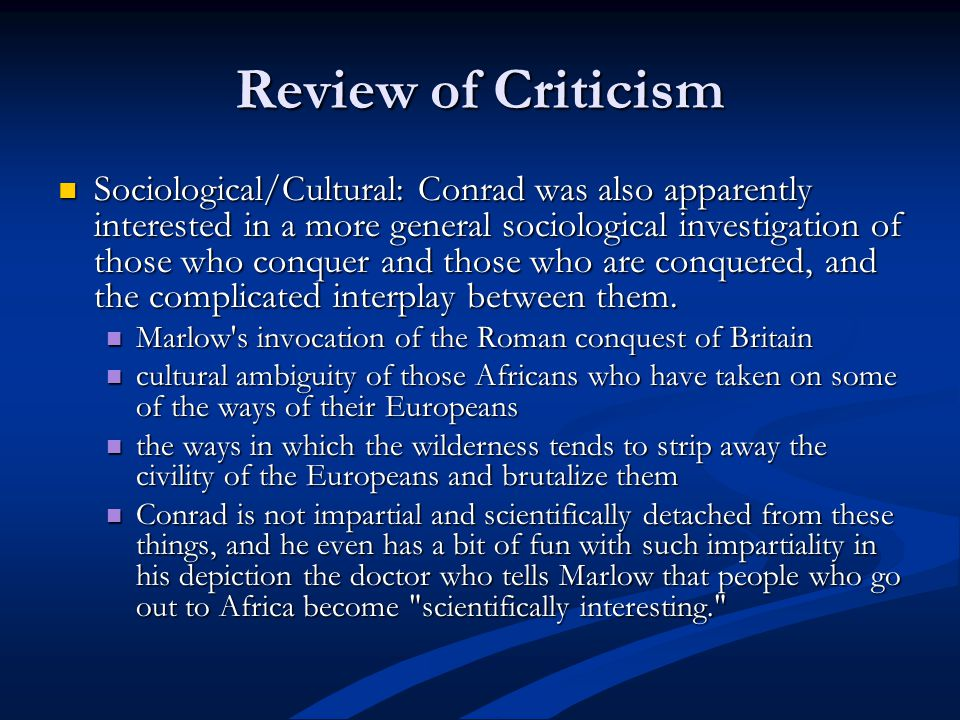 Review of Criticism Sociological/Cultural: Conrad was also apparently interested in a more general sociological investigation of those who conquer and those who are conquered, and the complicated interplay between them.