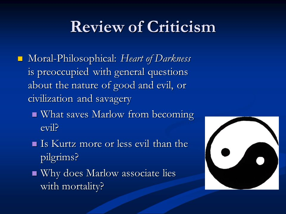 Review of Criticism Moral-Philosophical: Heart of Darkness is preoccupied with general questions about the nature of good and evil, or civilization an