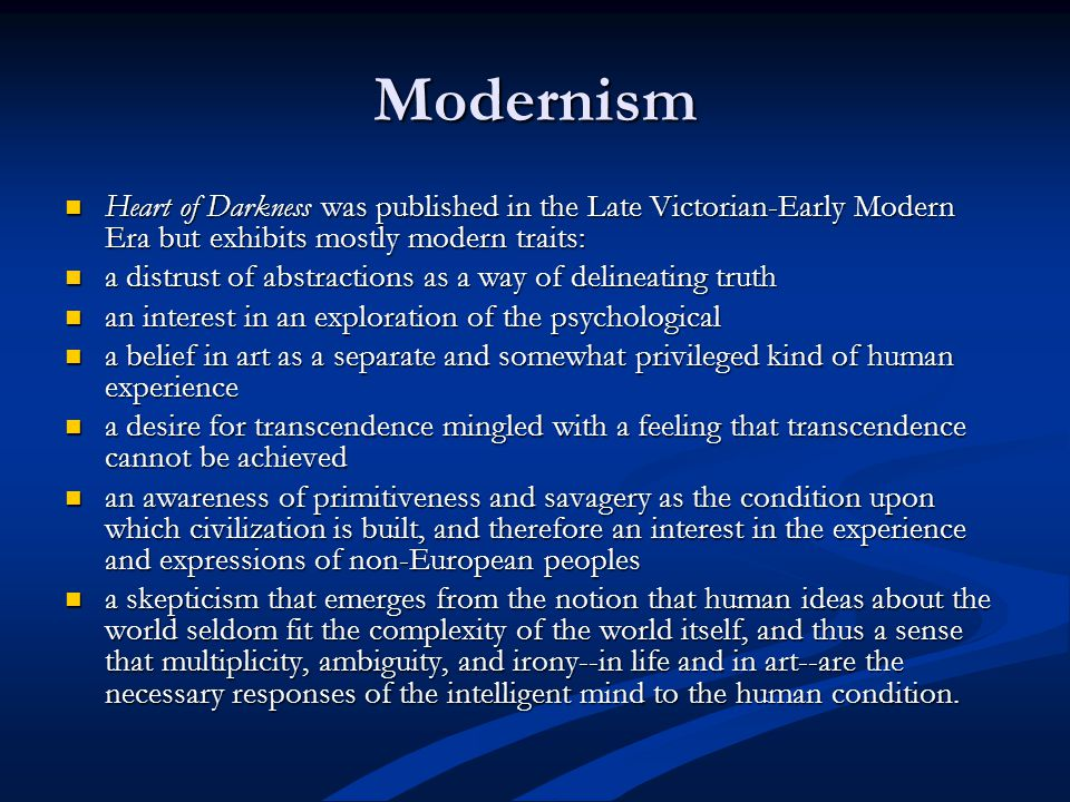 Modernism Heart of Darkness was published in the Late Victorian-Early Modern Era but exhibits mostly modern traits: Heart of Darkness was published in