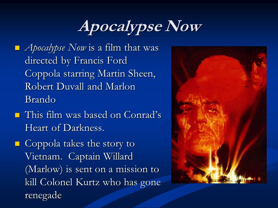 Apocalypse Now Apocalypse Now is a film that was directed by Francis Ford Coppola starring Martin Sheen, Robert Duvall and Marlon Brando Apocalypse Now is a film that was directed by Francis Ford Coppola starring Martin Sheen, Robert Duvall and Marlon Brando This film was based on Conrads Heart of Darkness.