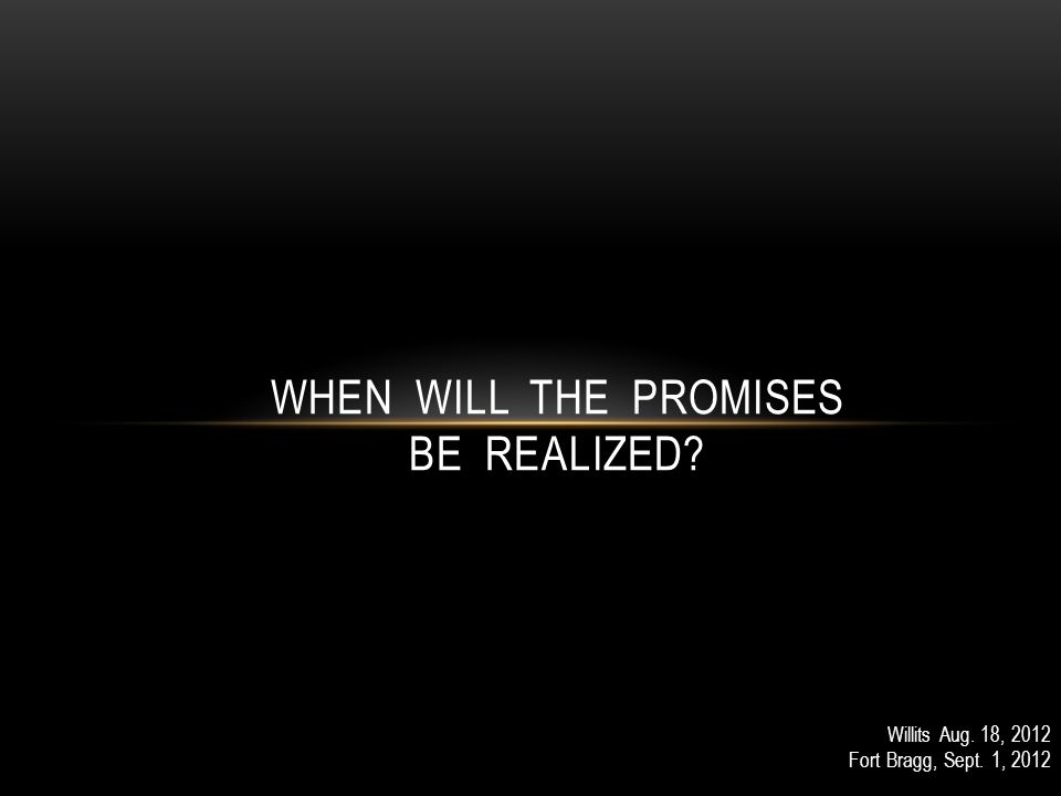 Willits Aug. 18, 2012 Fort Bragg, Sept. 1, 2012 WHEN WILL THE PROMISES BE REALIZED