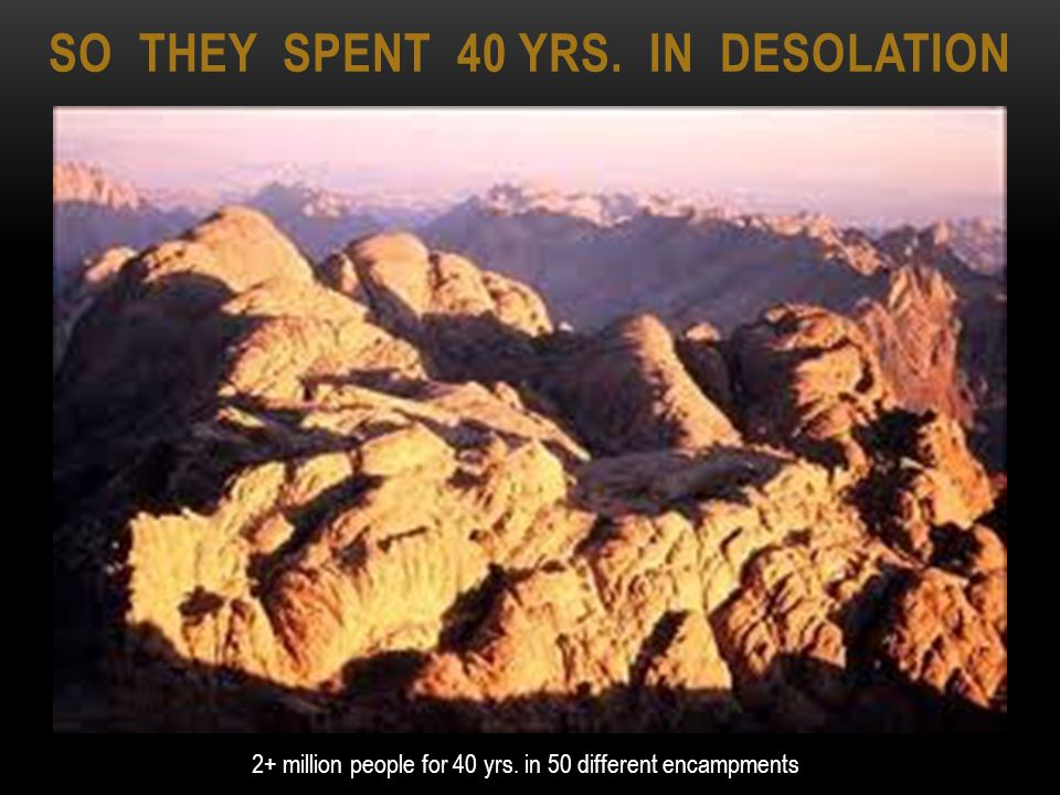 SO THEY SPENT 40 YRS. IN DESOLATION 2+ million people for 40 yrs. in 50 different encampments