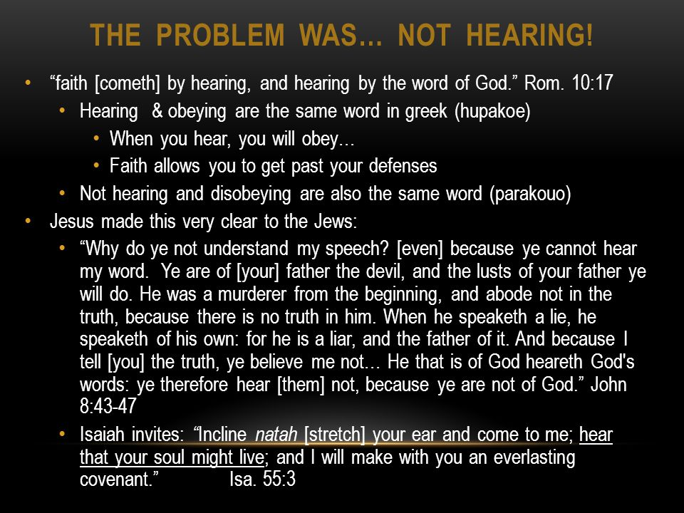 THE PROBLEM WAS… NOT HEARING. faith [cometh] by hearing, and hearing by the word of God.