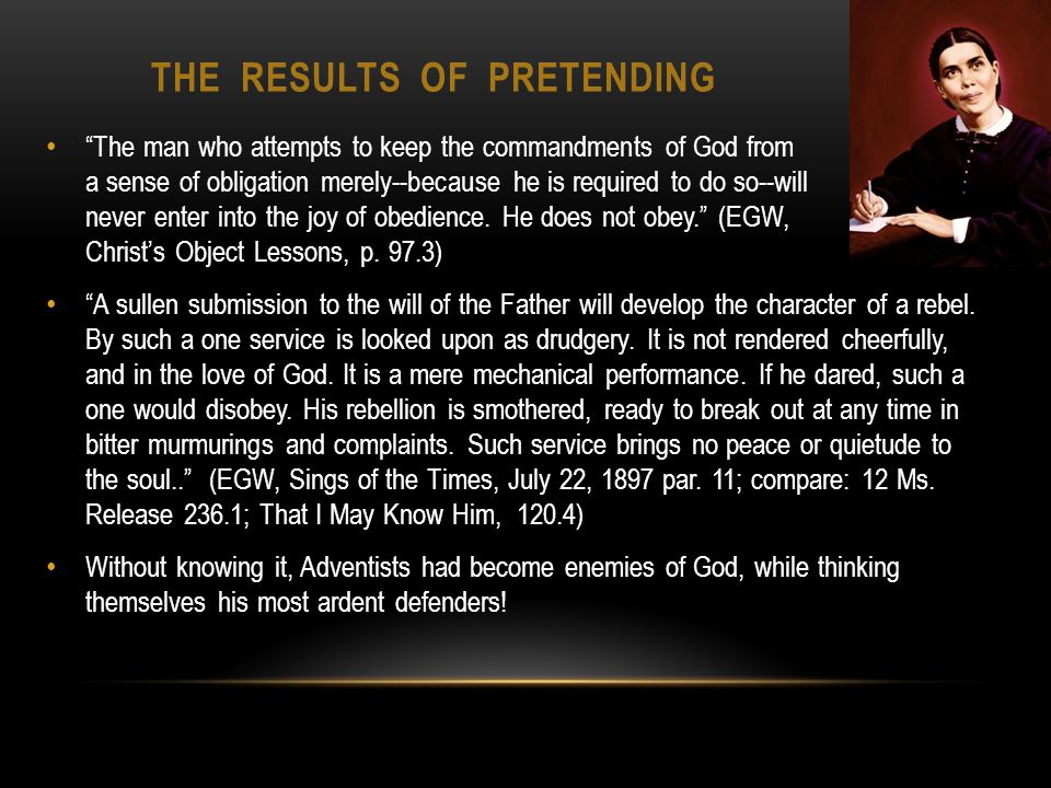 THE RESULTS OF PRETENDING The man who attempts to keep the commandments of God from a sense of obligation merely--because he is required to do so--will never enter into the joy of obedience.