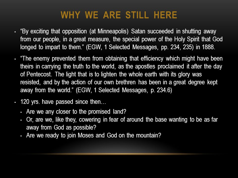 WHY WE ARE STILL HERE By exciting that opposition (at Minneapolis) Satan succeeded in shutting away from our people, in a great measure, the special power of the Holy Spirit that God longed to impart to them.
