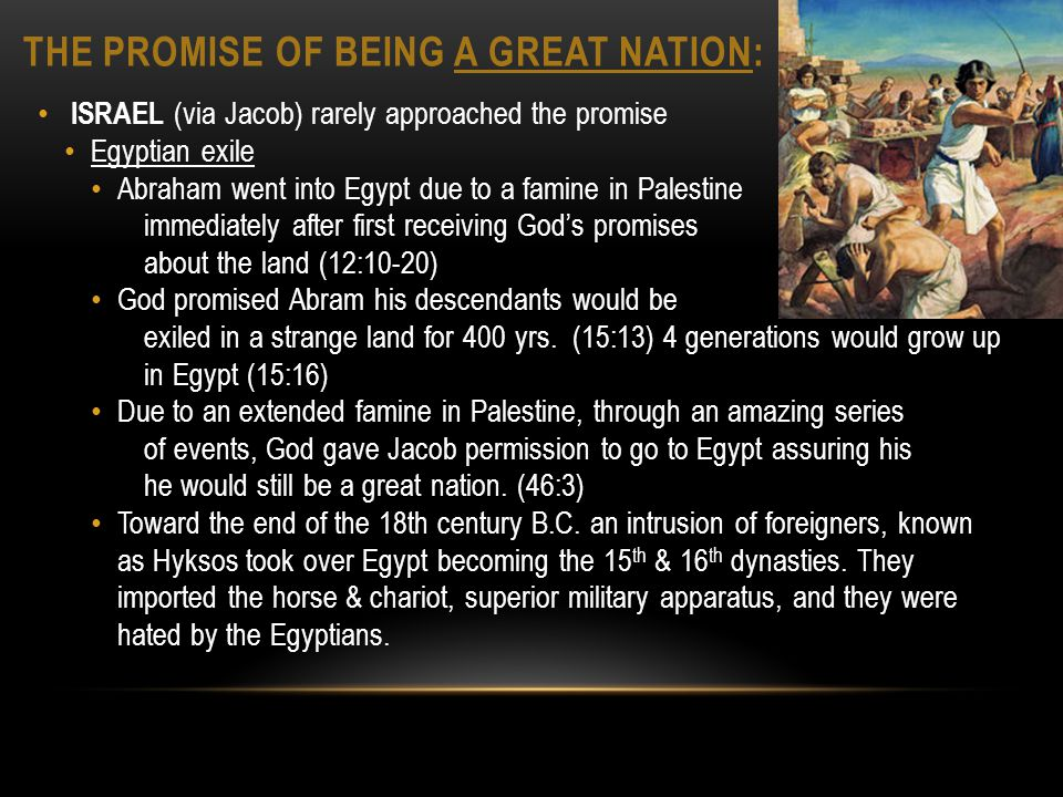 THE PROMISE OF BEING A GREAT NATION: ISRAEL (via Jacob) rarely approached the promise Egyptian exile Abraham went into Egypt due to a famine in Palestine immediately after first receiving Gods promises about the land (12:10-20) God promised Abram his descendants would be exiled in a strange land for 400 yrs.