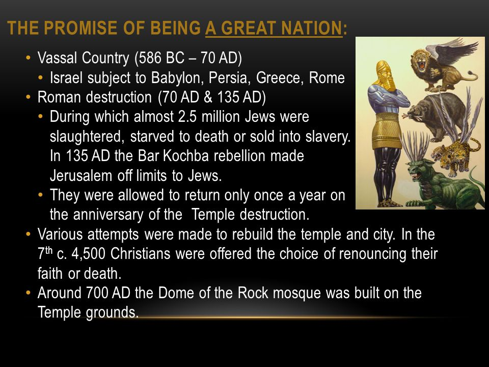 THE PROMISE OF BEING A GREAT NATION: Vassal Country (586 BC – 70 AD) Israel subject to Babylon, Persia, Greece, Rome Roman destruction (70 AD & 135 AD) During which almost 2.5 million Jews were slaughtered, starved to death or sold into slavery.