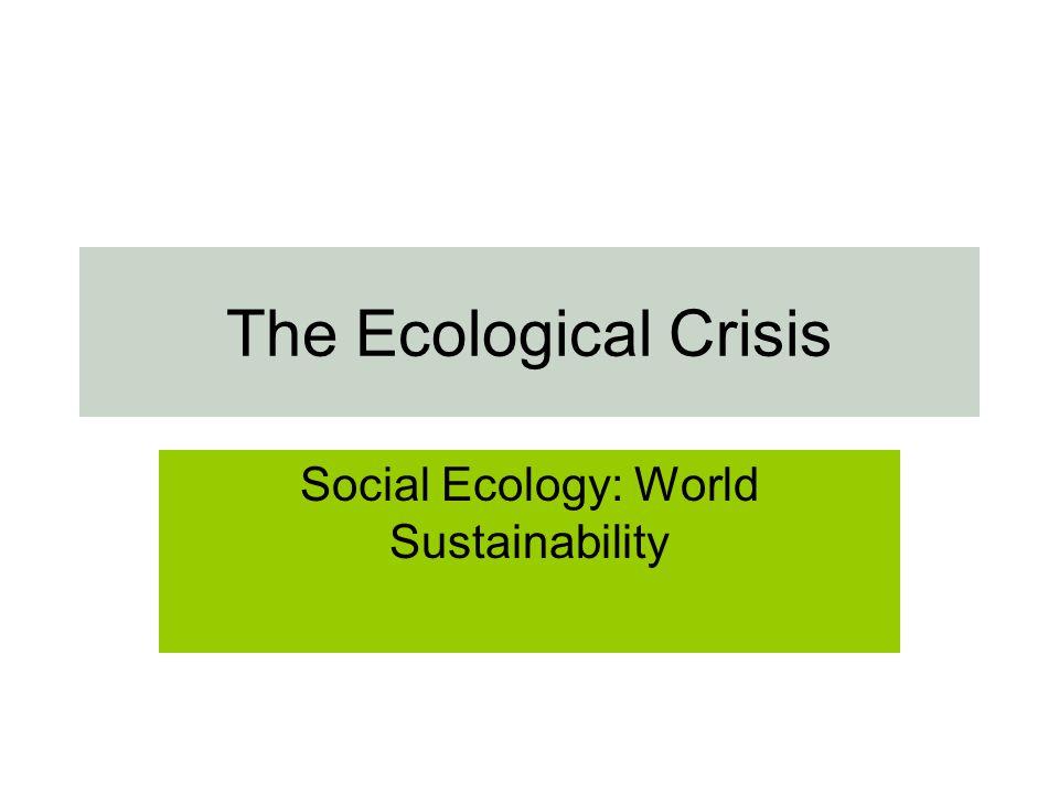 The Ecological Crisis Social Ecology: World Sustainability