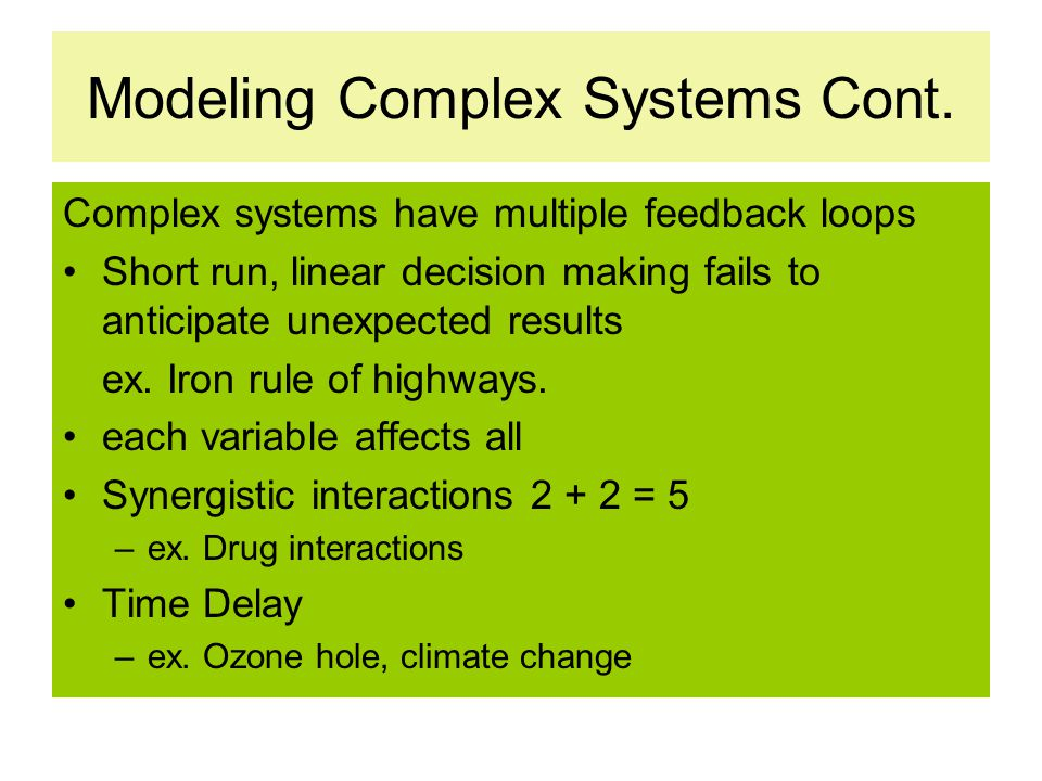 Modeling Complex Systems Cont. Complex systems have multiple feedback loops Short run, linear decision making fails to anticipate unexpected results e