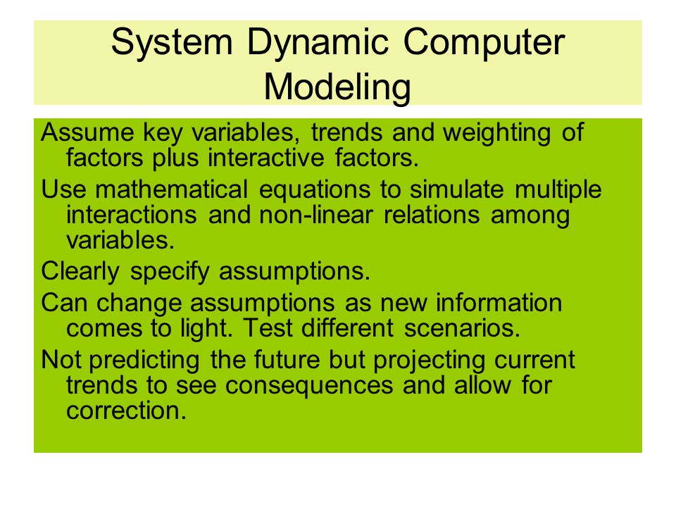 System Dynamic Computer Modeling Assume key variables, trends and weighting of factors plus interactive factors. Use mathematical equations to simulat