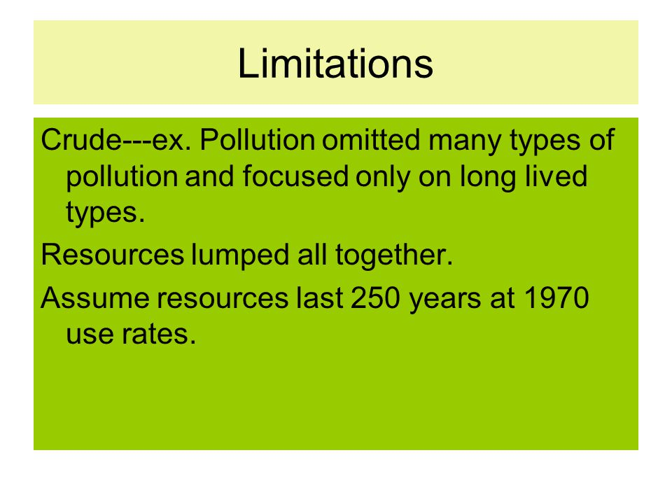 Limitations Crude---ex. Pollution omitted many types of pollution and focused only on long lived types. Resources lumped all together. Assume resource