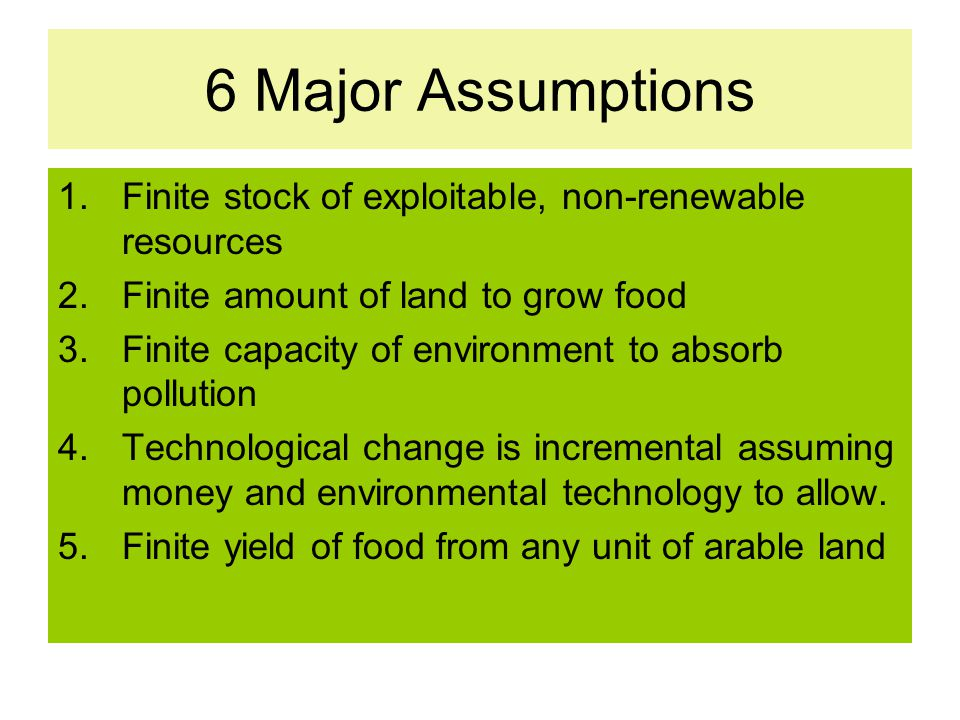 6 Major Assumptions 1.Finite stock of exploitable, non-renewable resources 2.Finite amount of land to grow food 3.Finite capacity of environment to ab
