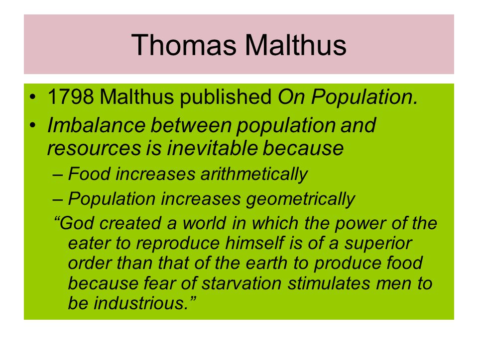 Thomas Malthus 1798 Malthus published On Population. Imbalance between population and resources is inevitable because –Food increases arithmetically –