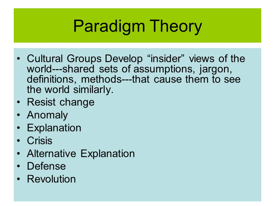 Paradigm Theory Cultural Groups Develop insider views of the world---shared sets of assumptions, jargon, definitions, methods---that cause them to see