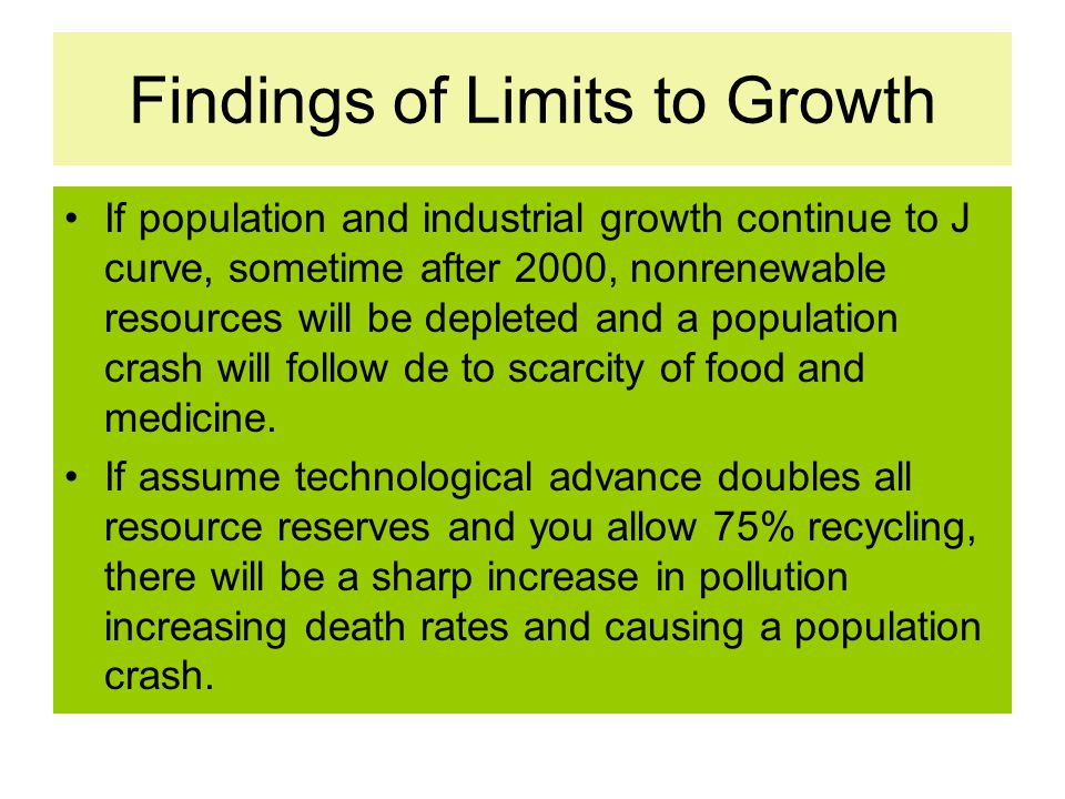 Findings of Limits to Growth If population and industrial growth continue to J curve, sometime after 2000, nonrenewable resources will be depleted and