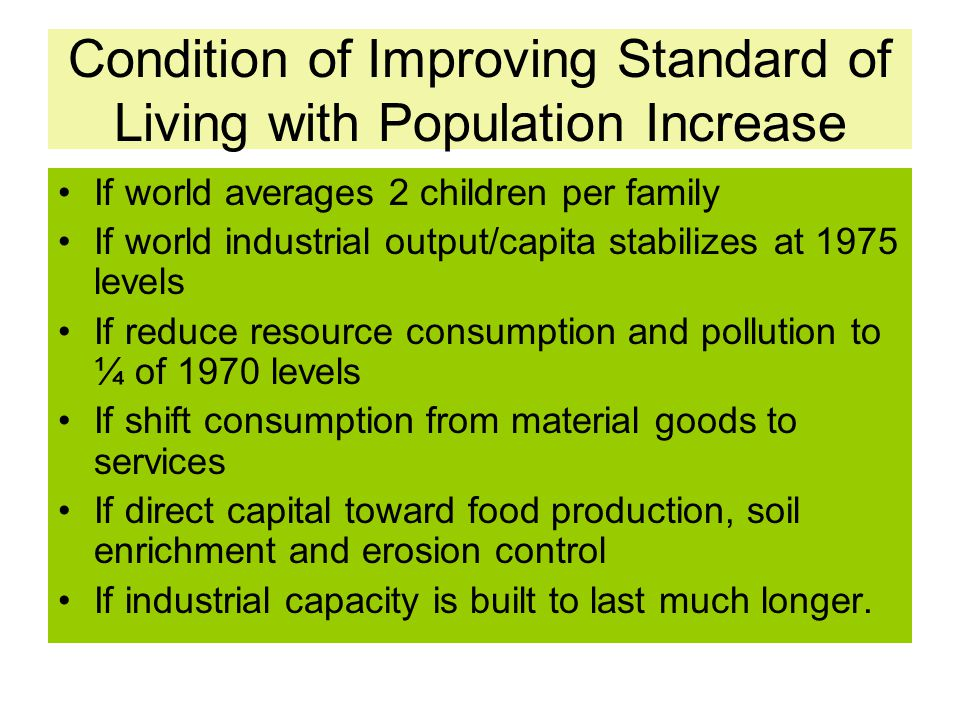 Condition of Improving Standard of Living with Population Increase If world averages 2 children per family If world industrial output/capita stabilize