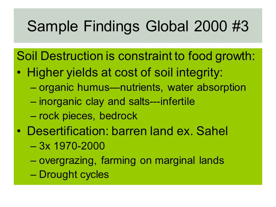 Sample Findings Global 2000 #3 Soil Destruction is constraint to food growth: Higher yields at cost of soil integrity: –organic humusnutrients, water