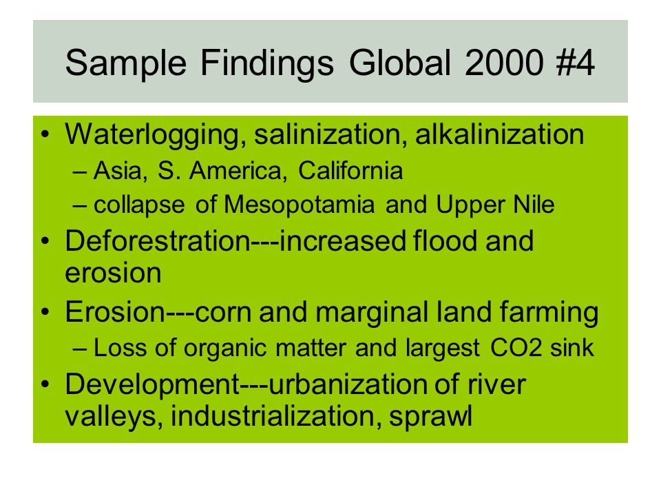 Sample Findings Global 2000 #4 Waterlogging, salinization, alkalinization –Asia, S. America, California –collapse of Mesopotamia and Upper Nile Defore