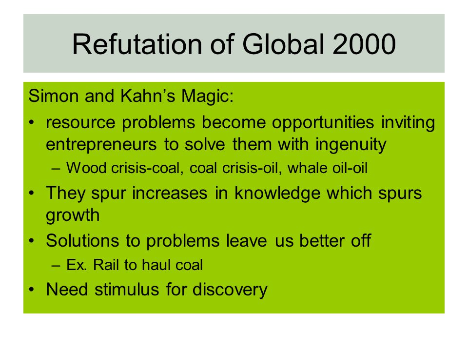 Refutation of Global 2000 Simon and Kahns Magic: resource problems become opportunities inviting entrepreneurs to solve them with ingenuity –Wood cris