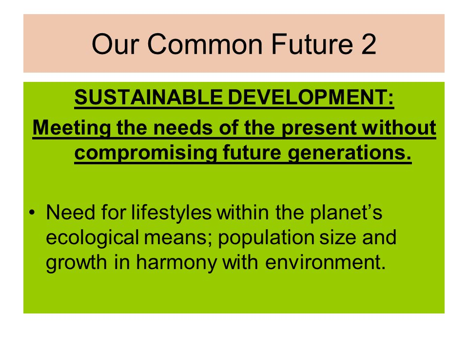 Our Common Future 2 SUSTAINABLE DEVELOPMENT: Meeting the needs of the present without compromising future generations. Need for lifestyles within the