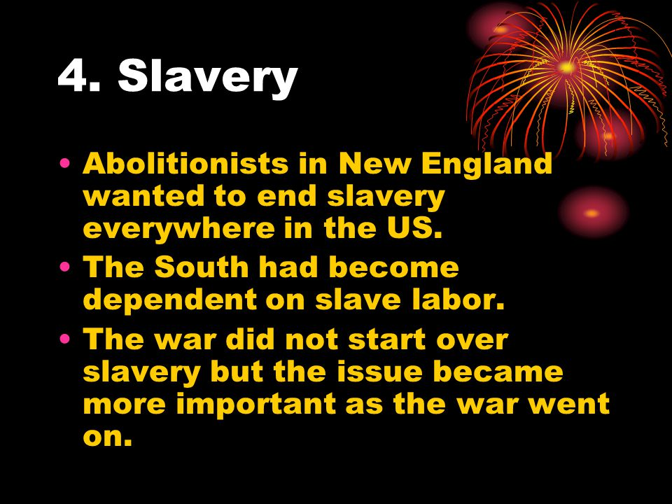4. Slavery Abolitionists in New England wanted to end slavery everywhere in the US. The South had become dependent on slave labor. The war did not sta
