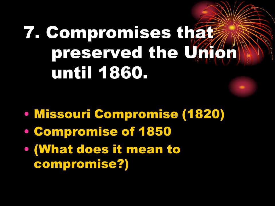 7. Compromises that preserved the Union until 1860. Missouri Compromise (1820) Compromise of 1850 (What does it mean to compromise?)