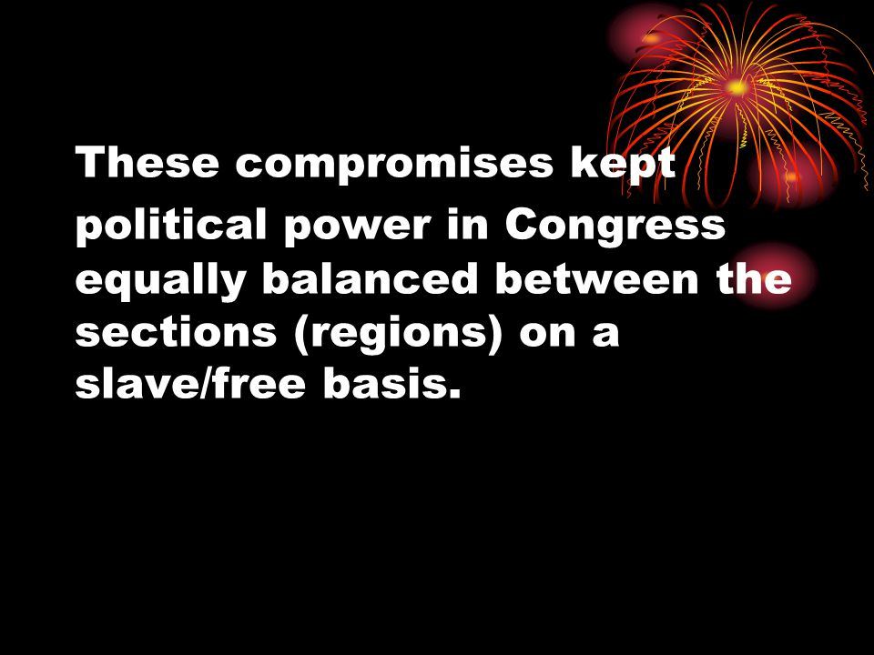 These compromises kept political power in Congress equally balanced between the sections (regions) on a slave/free basis.