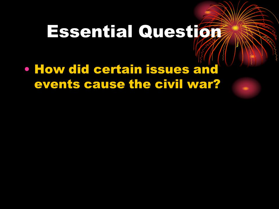 Essential Question How did certain issues and events cause the civil war?