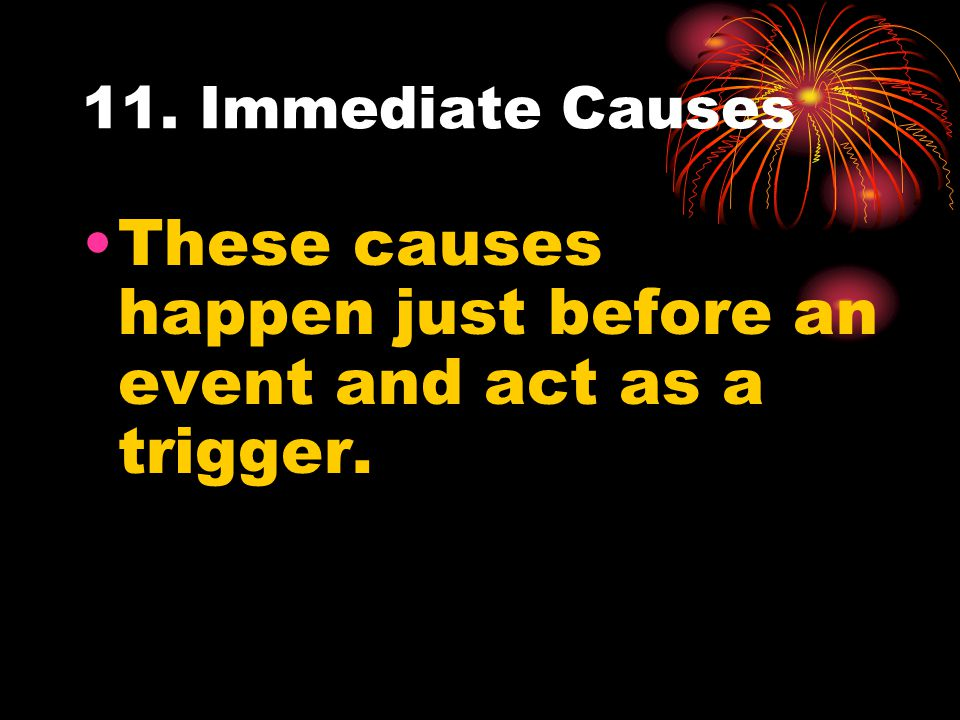 11. Immediate Causes These causes happen just before an event and act as a trigger.