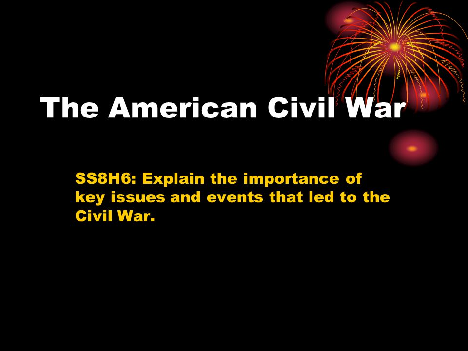 The American Civil War SS8H6: Explain the importance of key issues and events that led to the Civil War.