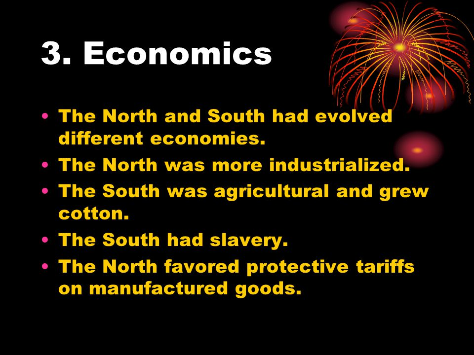 3. Economics The North and South had evolved different economies. The North was more industrialized. The South was agricultural and grew cotton. The S