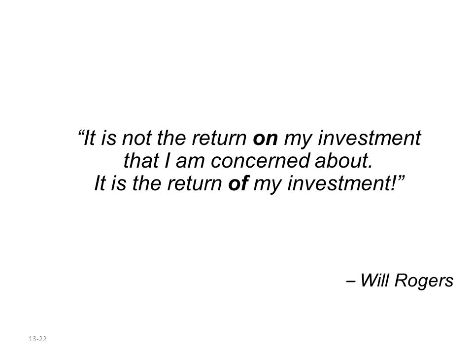 13-22 It is not the return on my investment that I am concerned about. It is the return of my investment! – Will Rogers