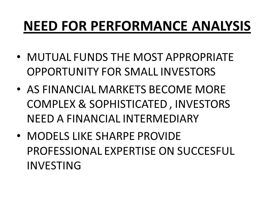 NEED FOR PERFORMANCE ANALYSIS MUTUAL FUNDS THE MOST APPROPRIATE OPPORTUNITY FOR SMALL INVESTORS AS FINANCIAL MARKETS BECOME MORE COMPLEX & SOPHISTICAT