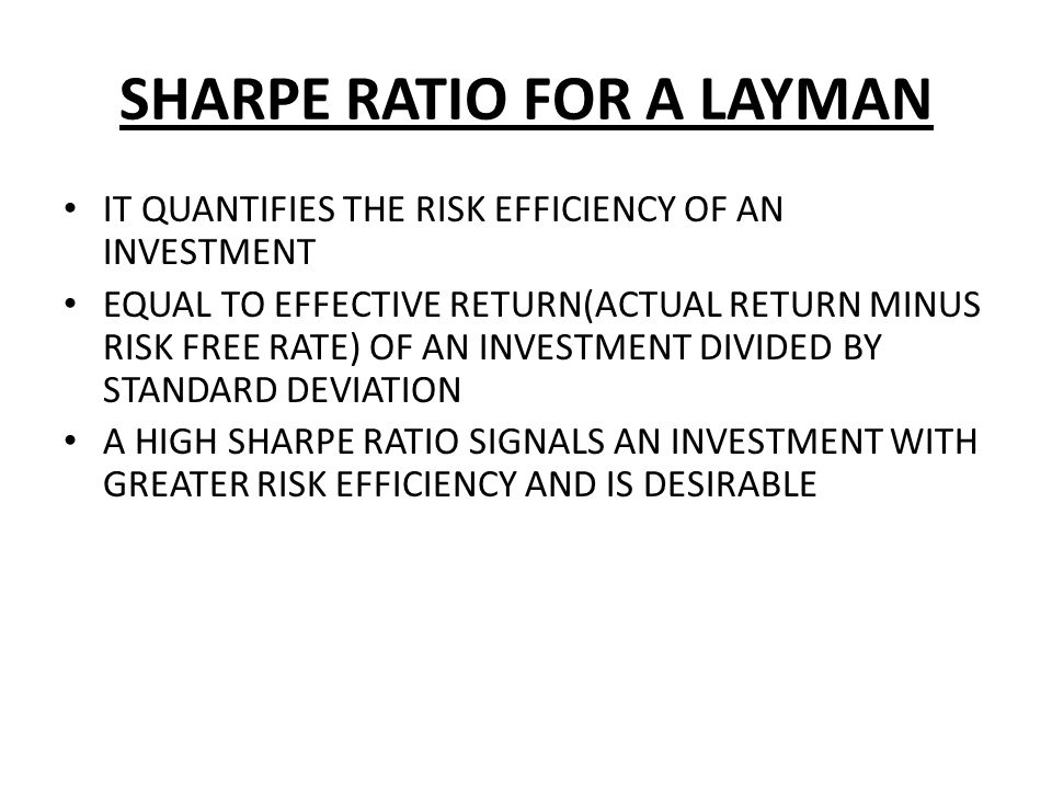 SHARPE RATIO FOR A LAYMAN IT QUANTIFIES THE RISK EFFICIENCY OF AN INVESTMENT EQUAL TO EFFECTIVE RETURN(ACTUAL RETURN MINUS RISK FREE RATE) OF AN INVES