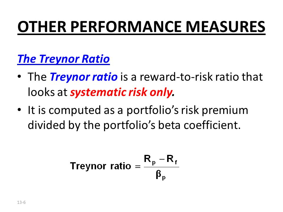 13-6 OTHER PERFORMANCE MEASURES The Treynor Ratio The Treynor ratio is a reward-to-risk ratio that looks at systematic risk only. It is computed as a